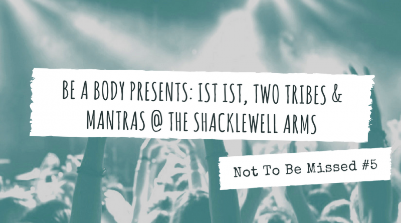 Not To Be Missed #5: Be A Body Presents: IST IST, Two Tribes & Mant