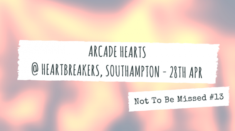 Not To Be Missed #13: Arcade Hearts @ Heartbreakers, Southampton - 28th April