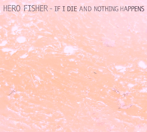 Hero Fisher - If I Die and Nothing Happens