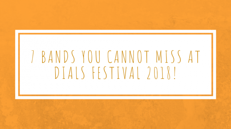 7 bands you cannot miss at Dials Festival 2018!